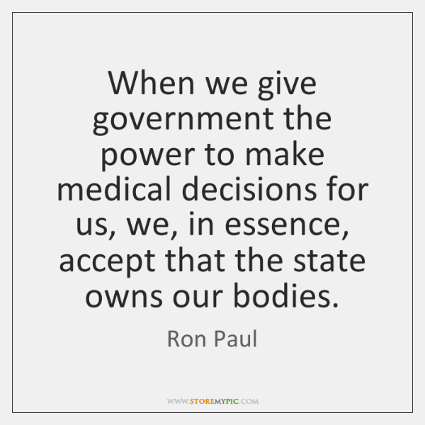 When we give government the power to make medical decisions for us, ...
