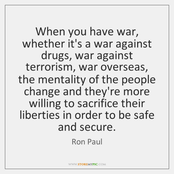 When you have war, whether it's a war against drugs, war against ...