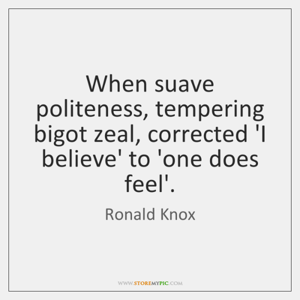 When suave politeness, tempering bigot zeal, corrected 'I believe' to 'one does ...