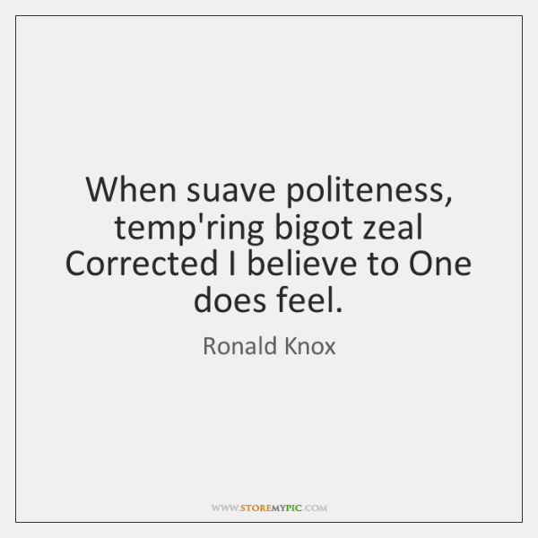 When suave politeness, temp'ring bigot zeal   Corrected I believe to One does ...
