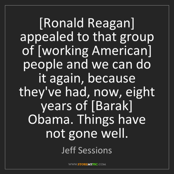 Jeff Sessions: [Ronald Reagan] appealed to that group of [working American]...