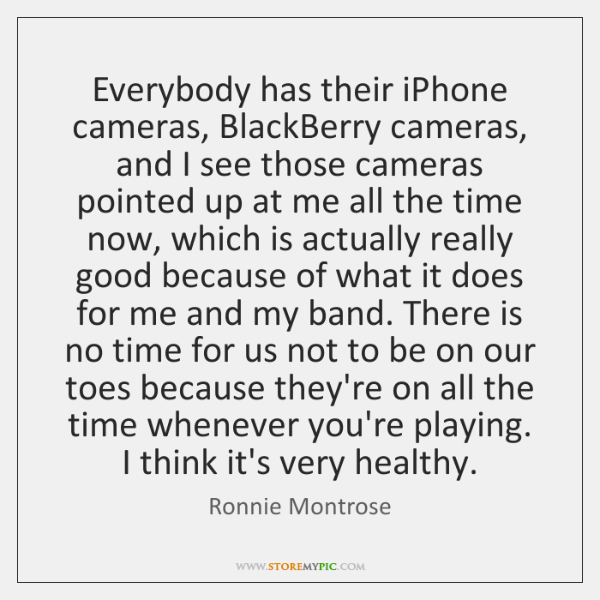 Everybody has their iPhone cameras, BlackBerry cameras, and I see those cameras ...