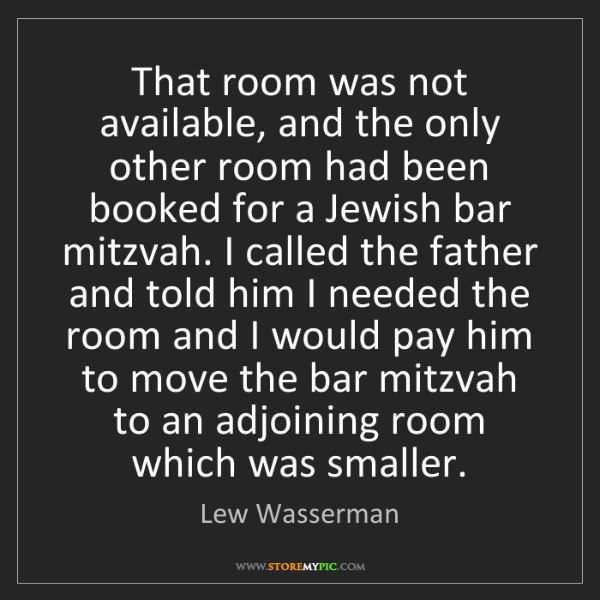 Lew Wasserman: That room was not available, and the only other room...