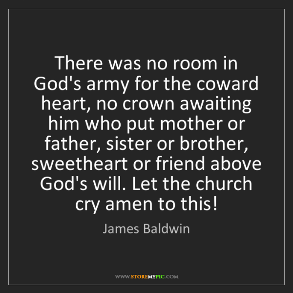 James Baldwin: There was no room in God's army for the coward heart,...