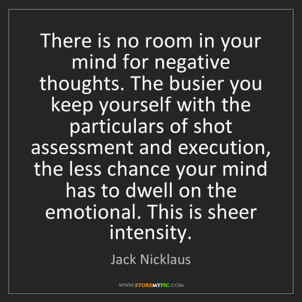 Jack Nicklaus: There is no room in your mind for negative thoughts....