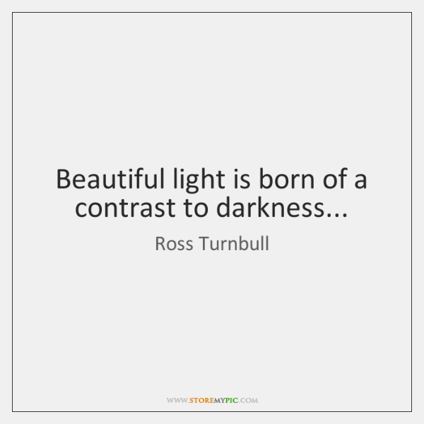 Beautiful light is born of a contrast to darkness...