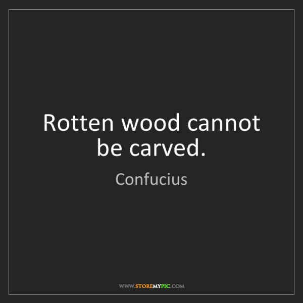 Confucius: Rotten wood cannot be carved.