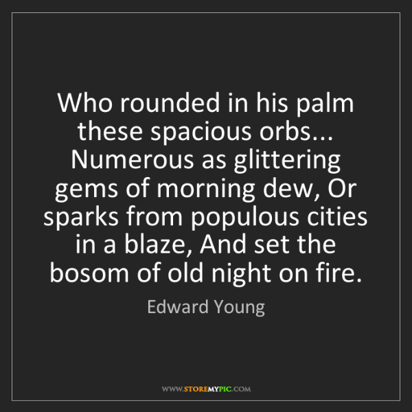 Edward Young: Who rounded in his palm these spacious orbs... Numerous...