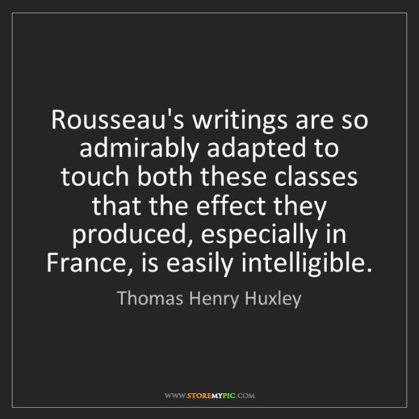 Thomas Henry Huxley: Rousseau's writings are so admirably adapted to touch...