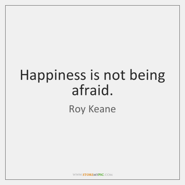 Happiness is not being afraid.