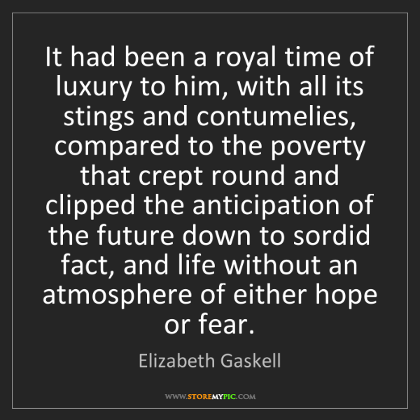 Elizabeth Gaskell: It had been a royal time of luxury to him, with all its...