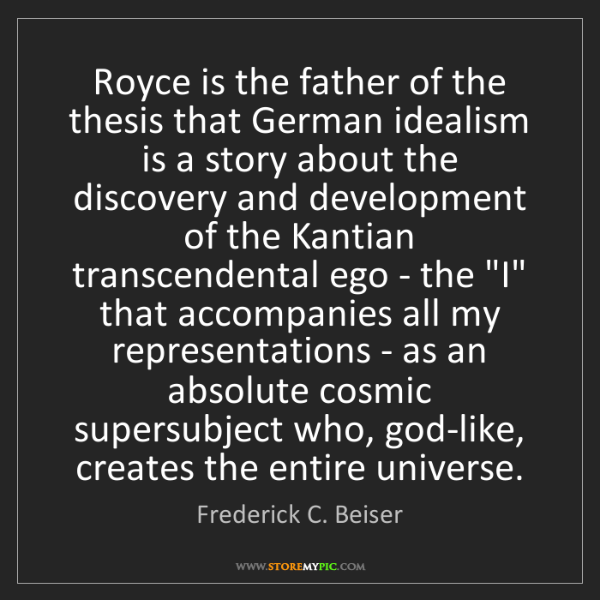 Frederick C. Beiser: Royce is the father of the thesis that German idealism...