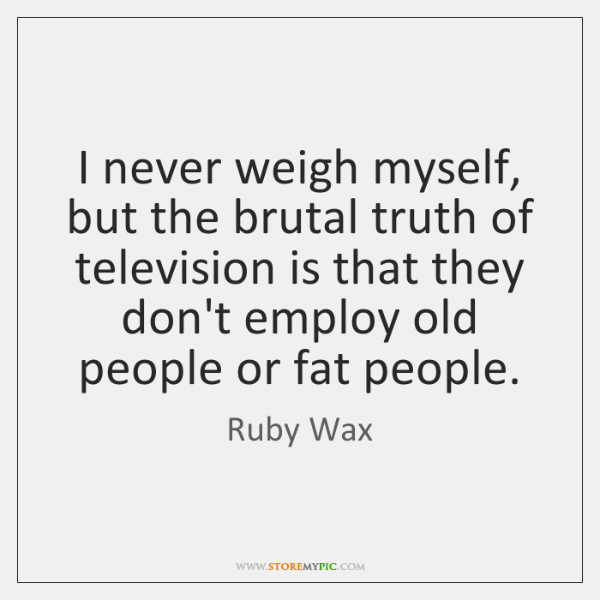 I never weigh myself, but the brutal truth of television is that ...