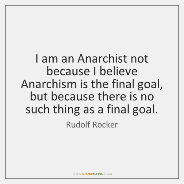 I am an Anarchist not because I believe Anarchism is the final ...