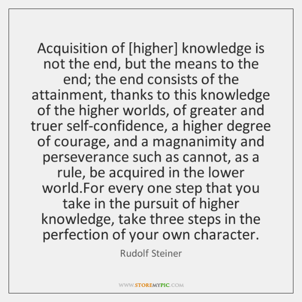 Acquisition of [higher] knowledge is not the end, but the means to ...