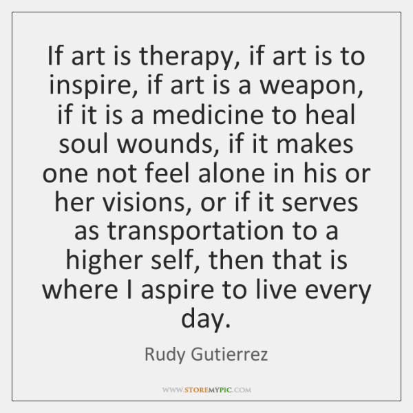 If art is therapy, if art is to inspire, if art is ...