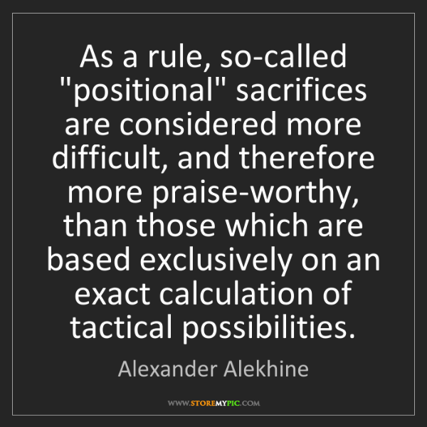 "Alexander Alekhine: As a rule, so-called ""positional"" sacrifices are considered..."