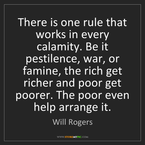 Will Rogers: There is one rule that works in every calamity. Be it...
