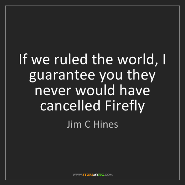Jim C Hines: If we ruled the world, I guarantee you they never would...