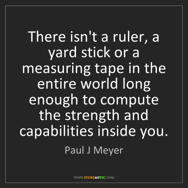 Paul J Meyer: There isn't a ruler, a yard stick or a measuring tape...