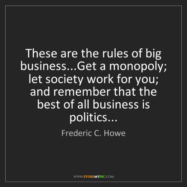 Frederic C. Howe: These are the rules of big business...Get a monopoly;...