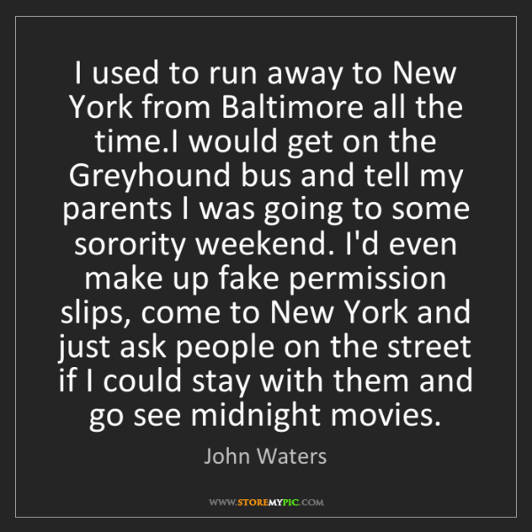John Waters: I used to run away to New York from Baltimore all the...