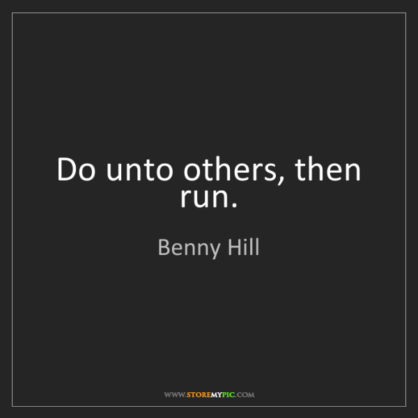 Benny Hill: Do unto others, then run.