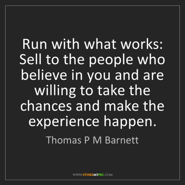 Thomas P M Barnett: Run with what works: Sell to the people who believe in...