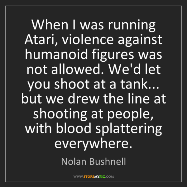 Nolan Bushnell: When I was running Atari, violence against humanoid figures...