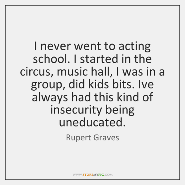I never went to acting school. I started in the circus, music ...