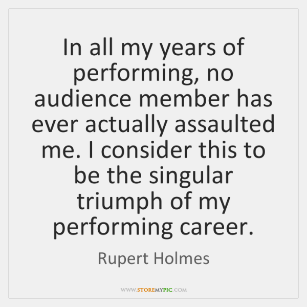 In all my years of performing, no audience member has ever actually ...