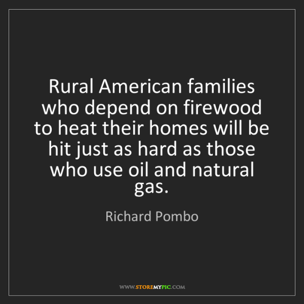 Richard Pombo: Rural American families who depend on firewood to heat...
