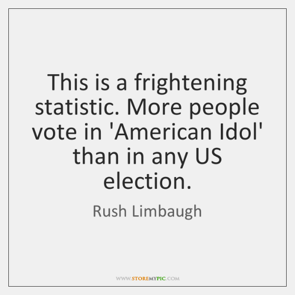 This is a frightening statistic. More people vote in 'American Idol' than ...