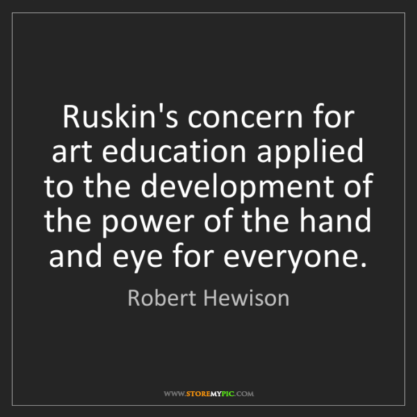 Robert Hewison: Ruskin's concern for art education applied to the development...