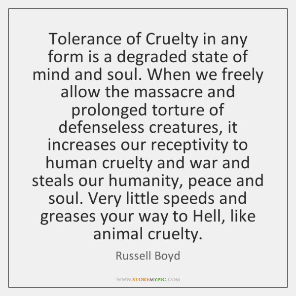 Tolerance of Cruelty in any form is a degraded state of mind ...