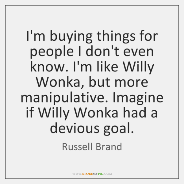 I'm buying things for people I don't even know. I'm like Willy ...