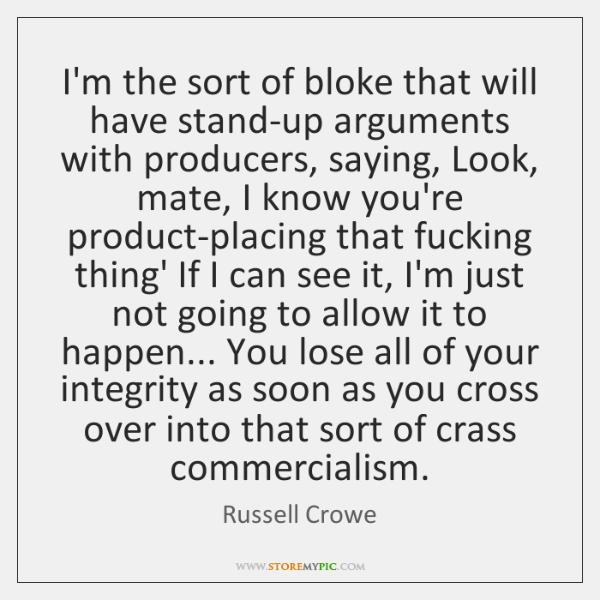 I'm the sort of bloke that will have stand-up arguments with producers, ...