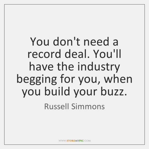 You don't need a record deal. You'll have the industry begging for ...