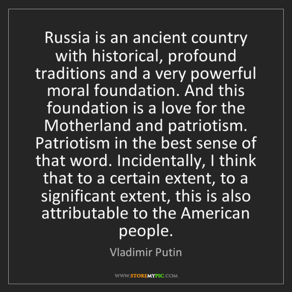 Vladimir Putin: Russia is an ancient country with historical, profound...