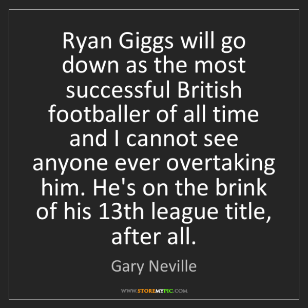 Gary Neville: Ryan Giggs will go down as the most successful British...