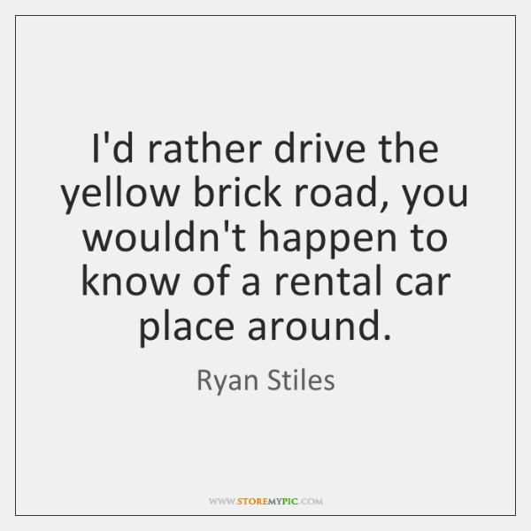 I'd rather drive the yellow brick road, you wouldn't happen to know ...