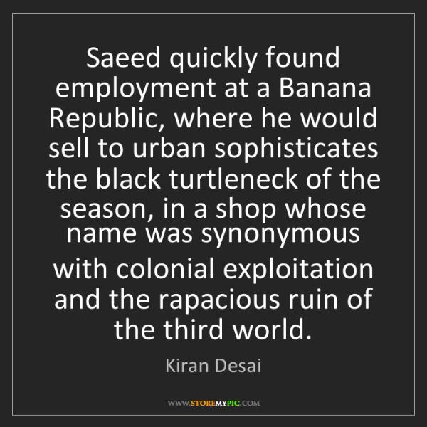 Kiran Desai: Saeed quickly found employment at a Banana Republic,...