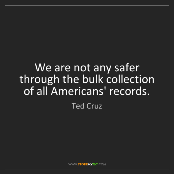 Ted Cruz: We are not any safer through the bulk collection of all...