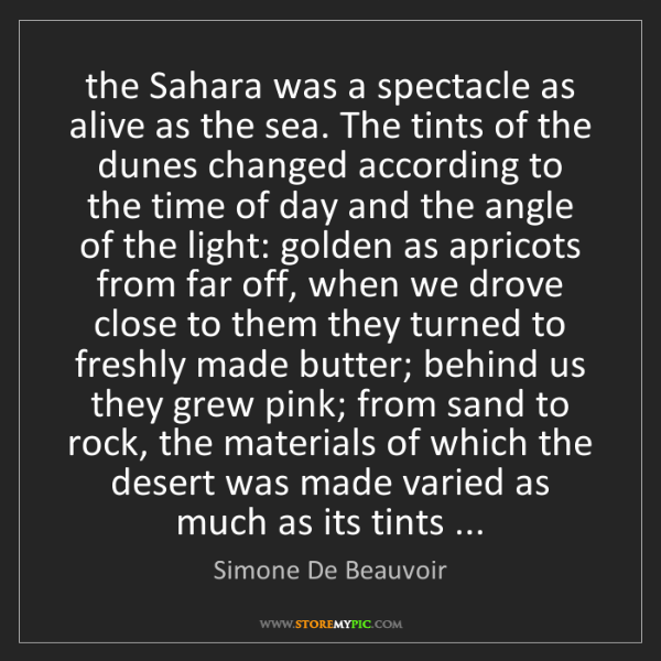 Simone De Beauvoir: the Sahara was a spectacle as alive as the sea. The tints...
