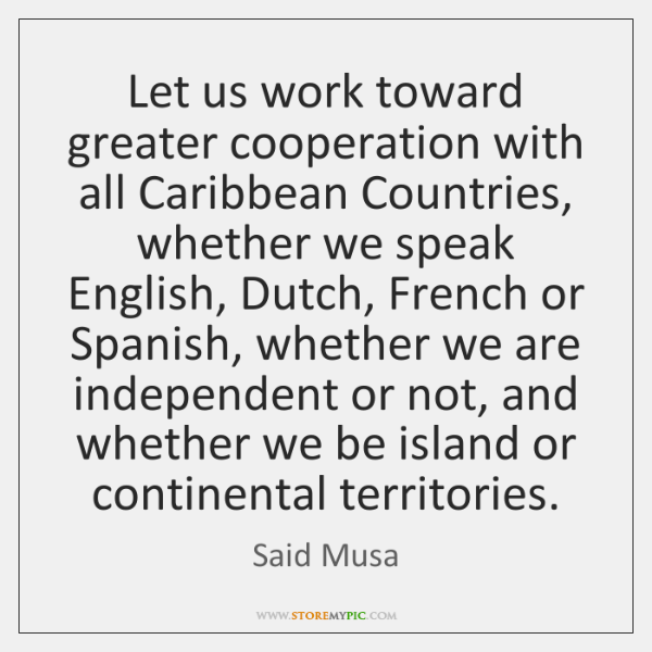Let us work toward greater cooperation with all Caribbean Countries, whether we ...