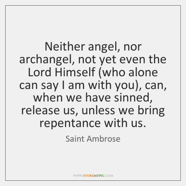 Neither angel, nor archangel, not yet even the Lord Himself (who alone ...
