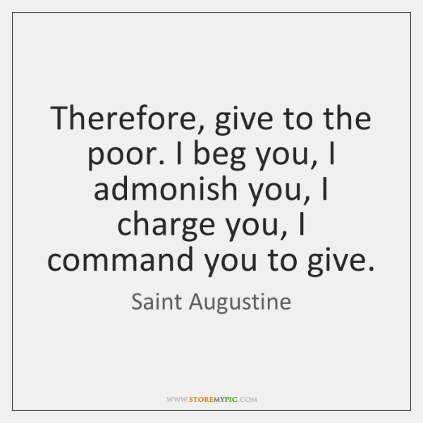 Therefore, give to the poor. I beg you, I admonish you, I ...