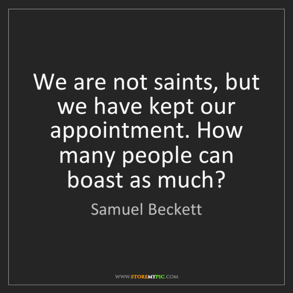 Samuel Beckett: We are not saints, but we have kept our appointment....