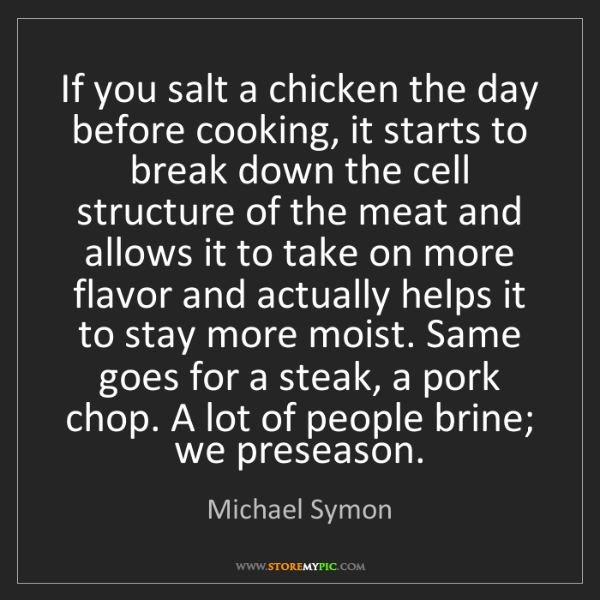 Michael Symon: If you salt a chicken the day before cooking, it starts...