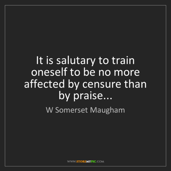 W Somerset Maugham: It is salutary to train oneself to be no more affected...
